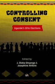 CONTROLLING CONSENT: Uganda's 2016 Election, Edited by J. Oloka-Onyango and Josephine Ahikire