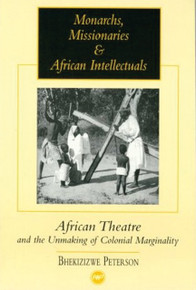 MONARCHS, MISSIONARIES & AFRICAN INTELLECTUALS: AFRICAN THEATRE AND THE UNMAKING OF COLONIAL MARGINALITY. by  BHEKISISWE PETERSON