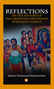 REFLECTIONS ON THE HISTORY OF THE ABYSSINIAN ORTHODOX TEHWADO CHURCH, by Semere Tesfamicael Habtemariam, HARDCOVER