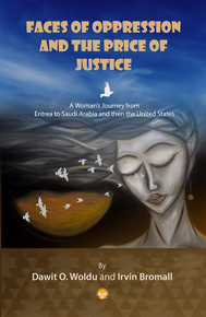 FACES OF OPPRESSION AND THE PRICE OF JUSTICE: A Women's Journey from Eritrea to Saudi Arabia and then the United States, by Dawit O. Woldu & Irvin Bromall