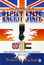 MAKING OF A RACIST STATE: BRITISH IMPERIALISM AND THE UNION OF SOUTH AFRICA by BERNARD MAGUBANE