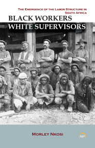 BLACK WORKERS WHITE SUPERVISORS: The Emergence of the Labor Structure in South Africa, by Morley Nkosi (HARDCOVER)