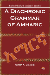 GRAMMATICAL CHANGES IN SEMITIC: Diachronic Grammar of Amharic, by Girma Awgichew Demeke (HARDCOVER)