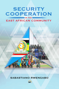 SECURITY COOPERATION IN THE EAST AFRICAN COMMUNITY, by Sabastiano Rwengabo