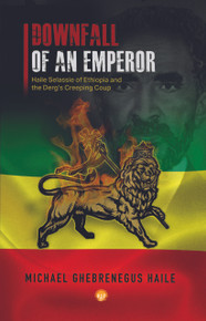 DOWNFALL OF AN EMPEROR: Haile Selassie of Ethiopia and the Derg's Creeping Coup, by Michael Ghebrenegus Haile (HARDCOVER)