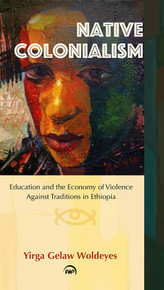 NATIVE COLONIALISM: Education and the Economy of Violence Against Traditions in Ethiopia, by Yirga Gelaw Woldeyes(HARDCOVER)