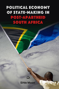 POLITICAL ECONOMY OF STATE-MAKING IN POST-APARTHEID SOUTH AFRICA, by Sihle Moon(HARDCOVER)