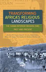 TRANSFORMING AFRICA'S RELIGIOUS LANDSCAPES: The Sudan Interior Mission (SIM), Past and Present Edited by,Barbara Cooper, Gary Corwin, Tibebe Eshete, Musa Gaiya, Tim Geysbeek, & Shobana Shankar(HARDCOVER)