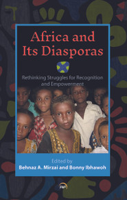 AFRICA AND ITS DIASPORAS: Rethinking Struggles for Recognition and Empowerment, Edited by Behnaz A. Mirzai and Bonny Ibhawoh