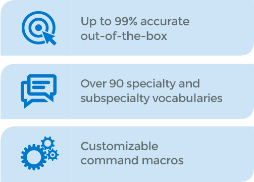 Up to 99% accurate out of the box. Over 90 specialty and subspecialty vocabularies. Customizable command macros.
