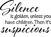 SILENCE IS GOLDEN unless you have kids then its suspicious fun vinyl wall deco
