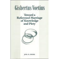 Gisbertus Voetius: Toward a Reformed Marriage of Knowledge & Piety by Joel R. Beeke (Booklet)