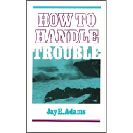 How to Handle Trouble by Jay E. Adams (Paperback)