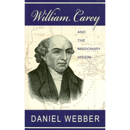 William Carey and the Missionary Vision by Daniel Webber (Paperback)