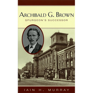 Archibald G. Brown: Spurgeon's Successor by Iain H. Murray