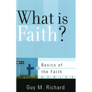 What is Faith? by Guy M. Richard (Booklet)