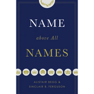 Name Above All Names by Alistair Begg & Sinclair B. Ferguson