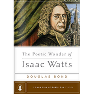 The Poetic Wonder of Isaac Watts by Douglas Bond (Hardcover)