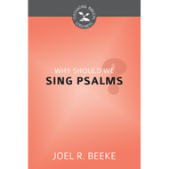 Why Should We Sing Psalms? (Cultivating Biblical Godliness) by Joel R. Beeke (Booklet)