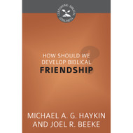 How Should We Develop Biblical Friendship? (Cultivating Biblical Godliness) by Joel R. Beeke & Michael Haykin (Booklet)