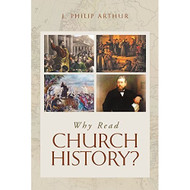 Why Read Church History? by J. Philip Arthur (Booklet)