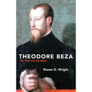 Theodore Beza: The Man and the Myth by Shawn D. Wright (Paperback)