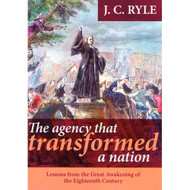 The Agency that Transformed a Nation: Lessons from the Great Awakening of the 18th Century  by J.C. Ryle