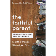 The Faithful Parent: A Biblical Guide to Raising a Family by Martha Peace & Stuart Scott