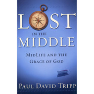 Lost in the Middle: Midlife & the Grace of God by  Paul David Tripp