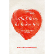 And Then He Knew Her: A Biblical View of Sex by Adrian & Celia Reynolds