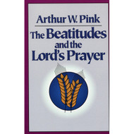 The Beatitudes & the Lord's Prayer by Arthur W. Pink