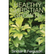 Healthy Christian Growth by Sinclair B. Ferguson (Booklet)