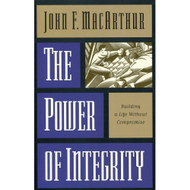 The Power of Integrity: Building a Life Without Compromise by John MacArthur