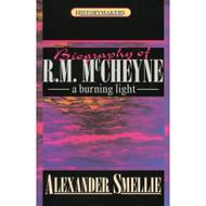 Biography of Robert Murray McCheyne: A Burning Light by Alexander Smellie