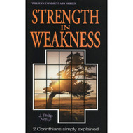 Strength in Weakness: 2 Corinthians Simply Explained by J. Philip Arthur