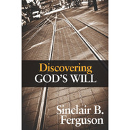 Discovering God's Will by Sinclair B. Ferguson