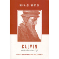 Calvin on the Christian Life: Glorifying and Enjoying God Forever by Michael Horton