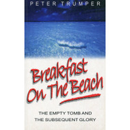 Breakfast on the Beach: The Empty Tomb & The Subsequent Glory by Peter Trumper