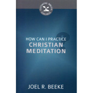 How Can I Practice Christian Meditation? (Cultivating Biblical Godliness Series) by Joel R. Beeke