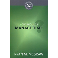 How Should I Manage Time? (Cultivating Biblical Godliness Series) by Ryan M. McGraw