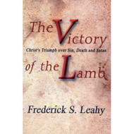 Victory of the Lamb: Christ's Triumph over Sin, Death and Satan by Frederick S. Leahy