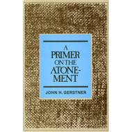 A Primer on the Atonement by John H. Gerstner