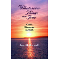 Whatsoever Things Are True: Classic Discourses on Truth by James H. Thornwell