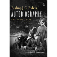 Bishop J.C. Ryle's Autobiography: The Early Years by Andrew Atherstone