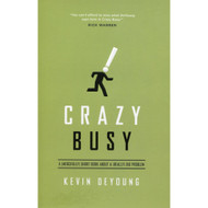 Crazy Busy: A (Mercifully) Short Book About a (Really) Big Problem by Kevin DeYoung