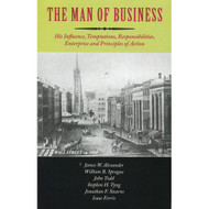 The Man of Business: His Influence, Temptations, Responsibilities, Enterprise and Principles of Action