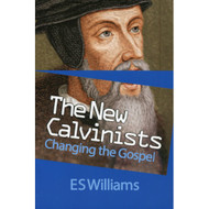 The New Calvinists: Changing the Gospel by  E. S. Williams