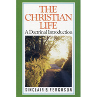 The Christian Life: A Doctrinal Introduction by Sinclair B. Ferguson