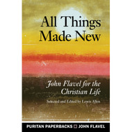 All Things Made New: John Flavel for the Christian Life