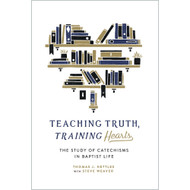 Teaching Truth Training Hearts: The Study of Catechisms in Baptist Life